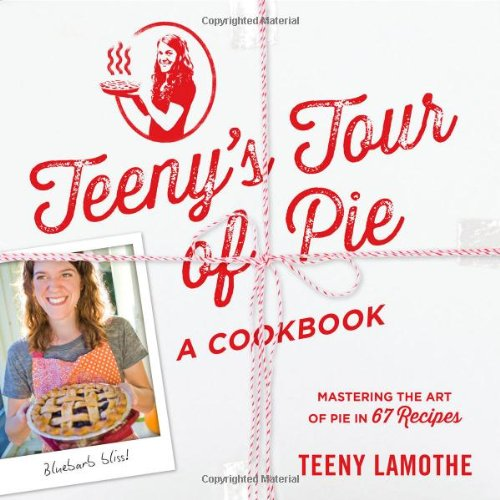 Teeny's Tour of Pie: A Cookbook by Teeny Lamothe