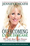 Overcoming Lyme Disease: The Truth About Lyme Disease and The Hidden Dangers Plaguing Our Bodies
