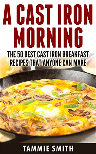A Cast Iron Morning: The 50 Best Cast Iron Breakfast Recipes That Anyone Can Make by Tammie Smith