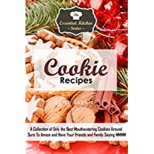 Cookie Recipes: A Collection of Only the Best Mouthwatering Cookies Around Sure To Amaze and Have Your Friends and Family Saying MMMM (The Essential Kitchen Series Book 80)