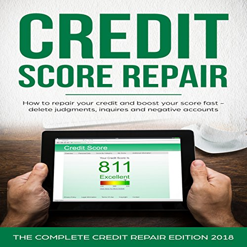 Credit Score Repair: How to Repair Your Credit and Boost Your Score Fast - Delete Judgments, Inquiries, and Negative Accounts: The Complete Credit Repair Edition 2017