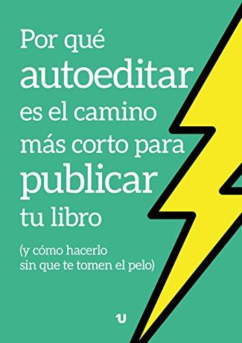 Por qué autoeditar es el camino más corto para publicar tu libro: (y cómo hacerlo sin que te tomen el pelo) (Spanish Edition)