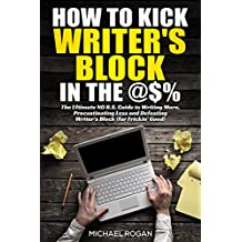 How to Kick Writer's Block in the @%: The Ultimate NO B.S. Guide to Writing More, Procrastinating Less  & Defeating Writer's Block (for Frickin' Good)