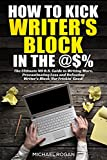 How to Kick Writer's Block in the @$%: The Ultimate NO B.S. Guide to Writing More, Procrastinating Less  & Defeating Writer's Block (for Frickin' Good)