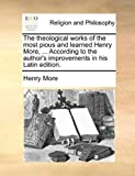 The Theological Works of the Most Pious and Learned Henry More, According to the Author's Improvements in His Latin Edition, Henry More, 1140923803
