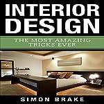 Interior Design: The Most Amazing Tricks Ever: Interior Design, Home Organizing, Home Cleaning, Home Living, Home Construction, Home Design, Volume 12 | Simon Brake