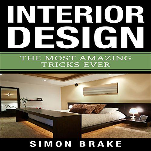 Interior Design: The Most Amazing Tricks Ever: Interior Design, Home Organizing, Home Cleaning, Home Living, Home Construction, Home Design, Volume 12