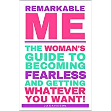 Remarkable Me: The Woman's Guide to Becoming Fearless and Getting Whatever You Want!