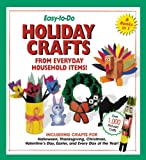 Easy-To-Do Holiday Crafts From Everyday Household Items!: Including Crafts for Halloween, Thanksgiving, Christmas, Valentine's Day, Easter, and Every Day of the Year!