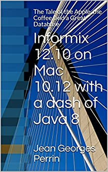 Informix 12.10 on Mac 10.12 with a dash of Java 8: The Tale of the Apple, the Coffee, and a Great Database by [Perrin, Jean Georges]