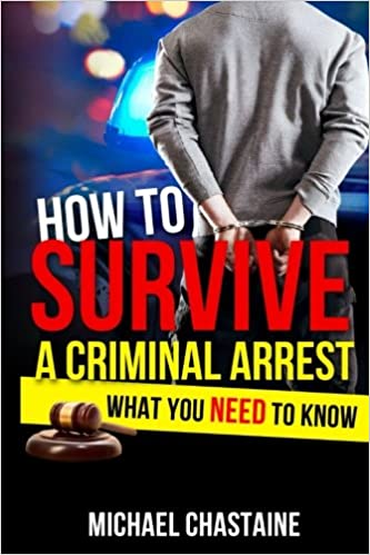 How to Survive a Criminal Arrest: What You Need to Know