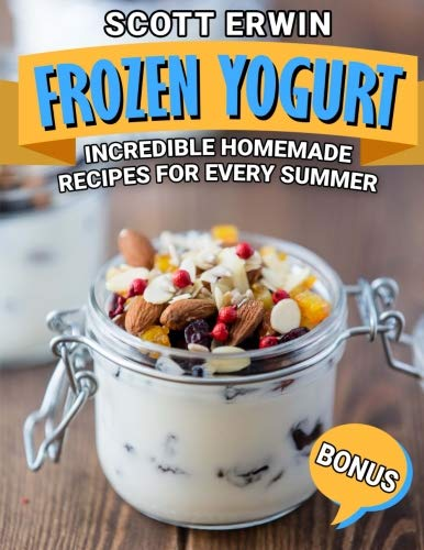 Frozen Yogurt: Incredible Homemade Recipes for Every Summer ()