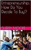 Entrepreneurship: How Do You Decide To Buy? (Entrepreneurship: Sales Basics Book 1)