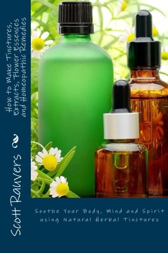(How to Make Tinctures, Extracts, Flower Essences and Homeopathic Remedies: Soothe Your Body, Mind and Spirit using Natural Herbal Tinctures)