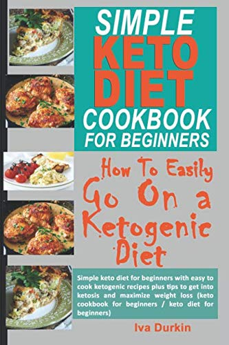 SIMPLE KETO DIET COOKBOOK FOR BEGINNERS – HOW TO EASILY GO ON A KETOGENIC DIET: Simple keto diet for beginners with easy to cook ketogenic recipes and tips to get into ketosis and maximize weight loss by Iva Durkin