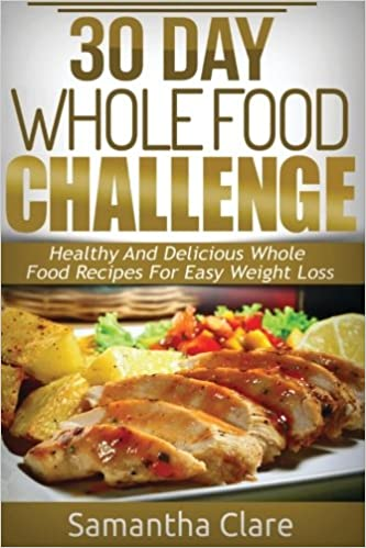 30 day whole food challenge healthy and delicious whole food 30 day whole food challenge healthy and delicious whole food recipes for easy weight loss whole food diet plan samantha clare 9781533316912 forumfinder Choice Image