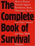 The Complete Book of Survival: How to Protect Yourself Against revolution,Riots, Hurricains, Famines and Other natural And Man-Made Disasters