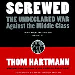 Screwed: The Undeclared War Against the Middle Class - and What We Can Do About It   Thom Hartmann