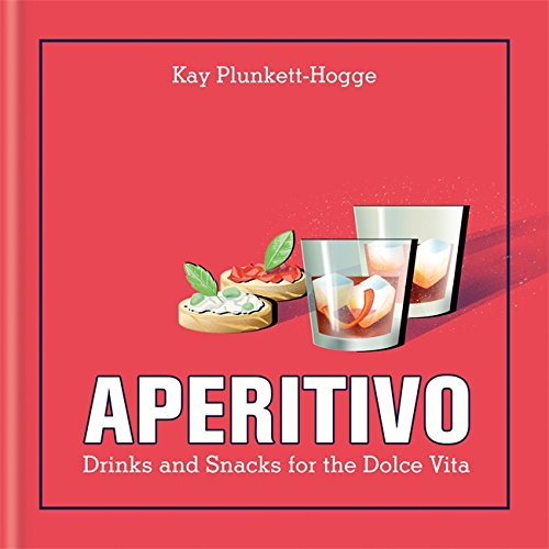 Aperitivo: Drinks and snacks for the Dolce Vita by Kay Plunkett-Hogge