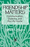 Friendship Matters: Communication, Dialectics, and the Life Course (Communication and Social Order)