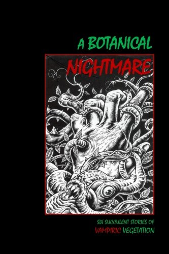 A Botanical Nightmare: Six Succulent Stories of Vampiric Vegetation (The Literary Vampire) (Volume 1)