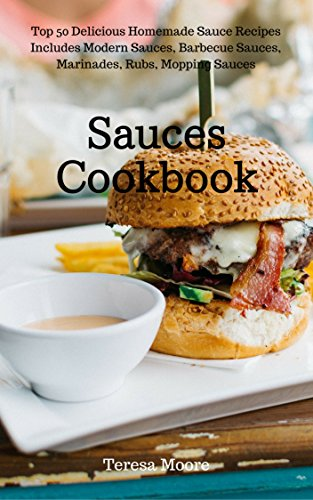 Recipe Alfredo Sauces - Sauces Cookbook:   Top 50 Delicious Homemade Sauce Recipes Includes Modern Sauces, Barbecue Sauces, Marinades, Rubs, Mopping Sauces (Healthy Food  Book 44)