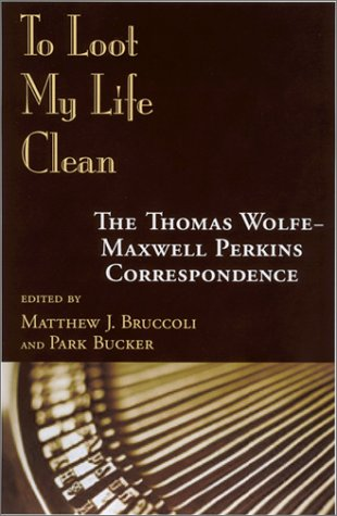 To Loot My Life Clean : The Thomas Wolfe-Maxwell Perkins Correspondence