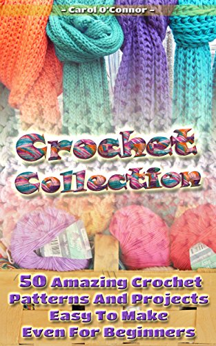 Crochet Collection: 50 Amazing Crochet Patterns And Projects Easy To Make Even For Beginners