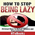 How to Stop Being Lazy: 25 Great Ways to Defeat Laziness and Procrastination Audiobook by  HTeBooks Narrated by Kevin Theis