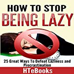 How to Stop Being Lazy: 25 Great Ways to Defeat Laziness and Procrastination |  HTeBooks