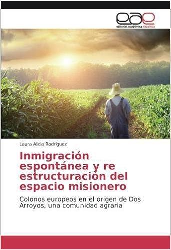 Inmigración espontánea y re estructuración del espacio misionero: Colonos europeos en el origen de Dos Arroyos, una comunidad agraria (Spanish Edition): ...