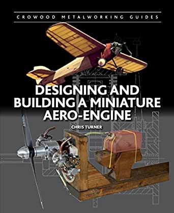 Designing And Building A Miniature Aero Engine Crowood Metalworking Guides Turner Chris Ebook Amazon Com