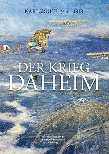Der Krieg daheim: Karlsruhe 1914-1918 (Veröffentlichungen des Karlsruher Stadtarchivs)