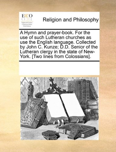 Read Online A Hymn and prayer-book. For the use of such Lutheran churches as use the English language. Collected by John C. Kunze; D.D. Senior of the Lutheran ... of New-York. [Two lines from Colossians]. pdf