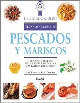 Pescados Y Mariscos: Tecnicas Y Recetas De LA Escuela De Cocina Mas Famosa Del Mundo (Le Cordon Bleu Tcnicas Culinarias) (Spanish Edition): Jeni Wright, ...
