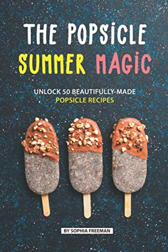 (The Popsicle Summer Magic: Unlock 50 Beautifully-Made Popsicle Recipes)