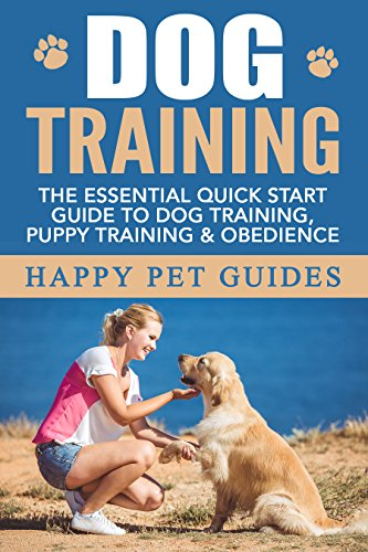 DOG TRAINING: The Essential Quick Start Guide To: Dog Training, Puppy Training, Obedience (Dog, Dog Training, Puppy Training, Obedience Training, Housebreaking Dog Book 1)