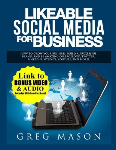 Likeable Social Media for Business: How to Grow Your Business, Build a Successful Brand, and Be Amazing on Facebook, Twitter, LinkedIn, MySpace, YouTube, and More!