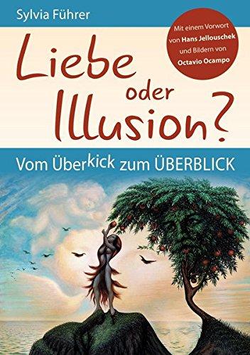 Liebe oder Illusion? Vom Überkick zum Überblick: Mit einem Vorwort von Hans Jellouschek und Bildern von Octavio Ocampo