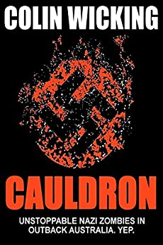 Cauldron: Unstoppable Nazi Zombies in Outback Australia. Yep. by [Wicking, Colin]