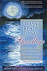 I Wasn't Ready to Say Goodbye: Surviving, Coping and Healing After the Sudden Death of a Loved One Paperback