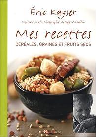 Mes recettes : Céréales, graines et fruits secs par Eric Kayser