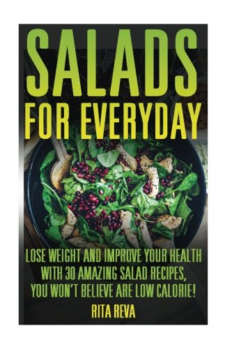 Read Online Salads For Everyday: Lose Weight And Improve Your Health With 30 Amazing Salad Recipes, You Won't Believe Are Low Calorie!: (Weight Loss Programs, ... Plan, Easy Weight Loss, Fast Weight Loss) pdf