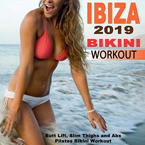 Ibiza 2019 Bikini Workout (The Ultimate Butt Lift, Slim Thighs and Abs Pilates Bikini Workout) (The Best EDM, Bounce, Electro House Music for Aerobics, Pumpin' Cardio Power, Plyo, Exercise, Steps, Barré, Curves, Sculpting, Fitness & Twerk Workout)