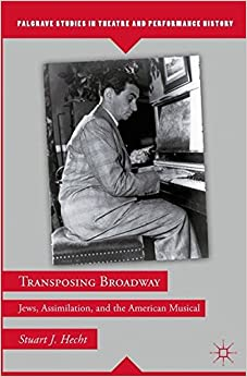 Transposing Broadway: Jews, Assimilation, and the American Musical (Palgrave Studies in Theatre and Performance History)