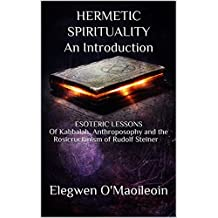 HERMETIC SPIRITUALITYAn Introduction: ESOTERIC LESSONS Of Kabbalah, Anthroposophy and the Rosicrucianism of Rudolf Steiner