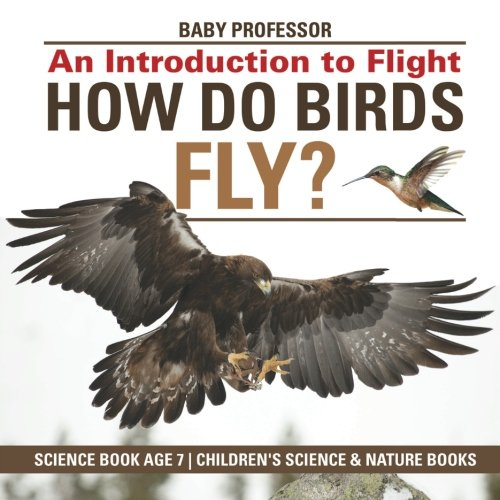 How Do Birds Fly? An Introduction to Flight - Science Book Age 7 | Children's Science & Nature Books