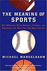 [( The Meaning of Sports: Why Americans Watch Baseball, Football and Basketball and What They See When They Do )] [by: Michael Mandelbaum] [May-2005]