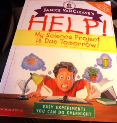 Janice VanCleaves Help! My Science Project Is Due Tomorrow! Easy Experiments You Can Do Overnight