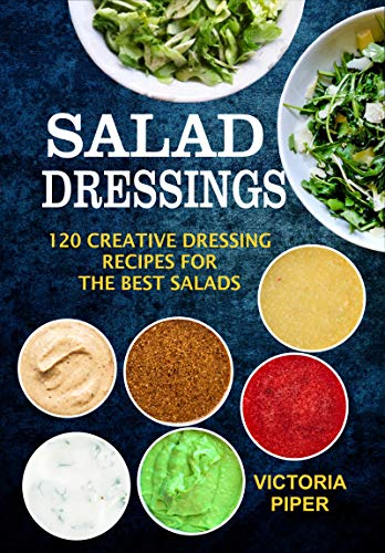 Salad Dressings: 120 Creative Dressings Recipes For The Best Salads by Victoria Piper